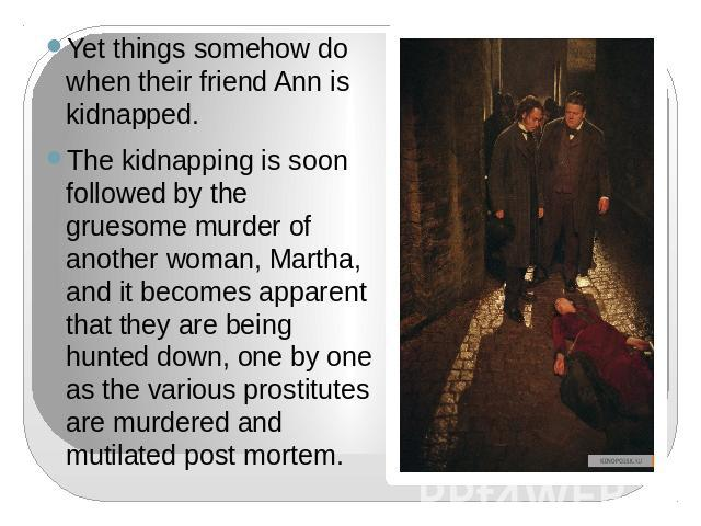 Yet things somehow do when their friend Ann is kidnapped.The kidnapping is soon followed by the gruesome murder of another woman, Martha, and it becomes apparent that they are being hunted down, one by one as the various prostitutes are murdered and…