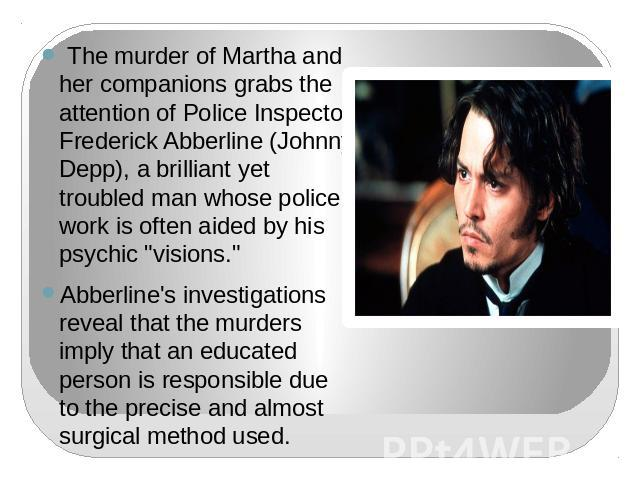 The murder of Martha and her companions grabs the attention of Police Inspector Frederick Abberline (Johnny Depp), a brilliant yet troubled man whose police work is often aided by his psychic