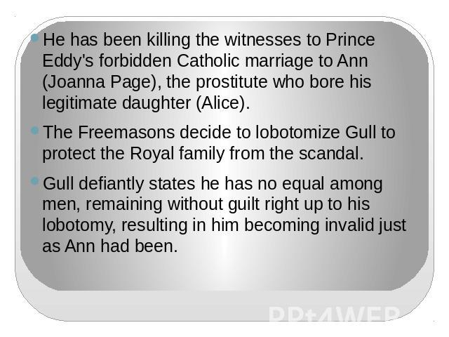 He has been killing the witnesses to Prince Eddy's forbidden Catholic marriage to Ann (Joanna Page), the prostitute who bore his legitimate daughter (Alice).The Freemasons decide to lobotomize Gull to protect the Royal family from the scandal.Gull d…