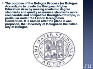 The purpose of the Bologna Process (or Bologna Accords) is to create the Europea