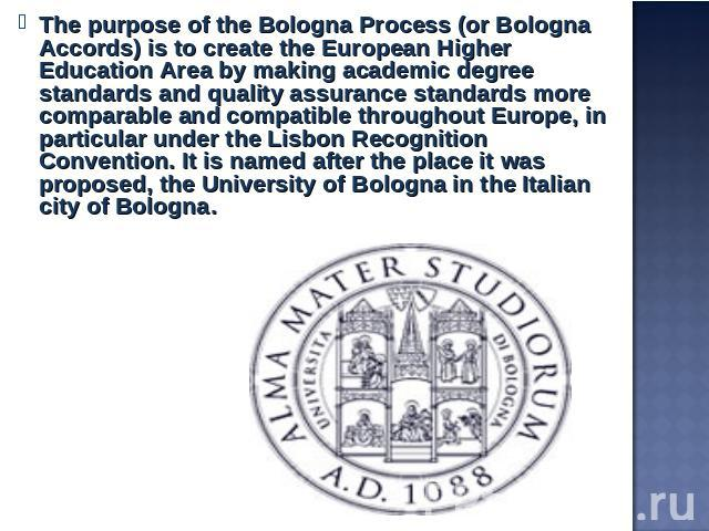 The purpose of the Bologna Process (or Bologna Accords) is to create the European Higher Education Area by making academic degree standards and quality assurance standards more comparable and compatible throughout Europe, in particular under the Lis…