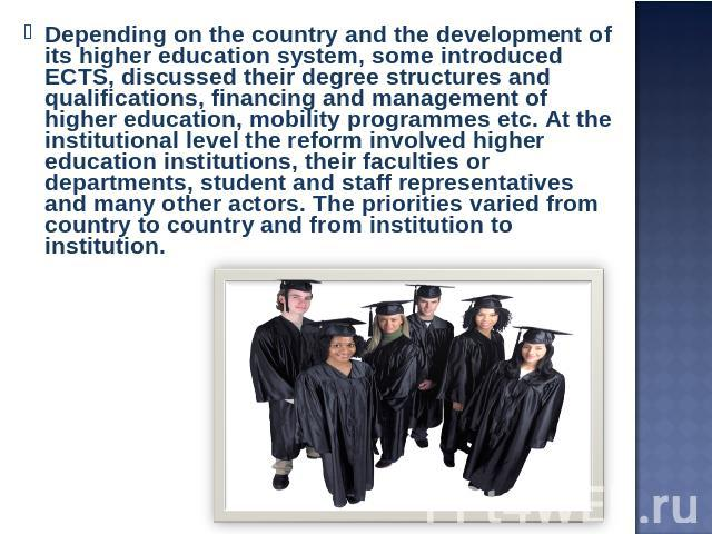 Depending on the country and the development of its higher education system, some introduced ECTS, discussed their degree structures and qualifications, financing and management of higher education, mobility programmes etc. At the institutional leve…