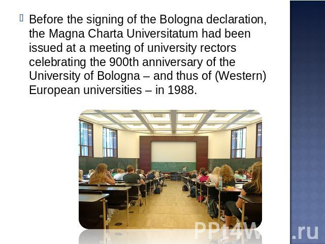 Before the signing of the Bologna declaration, the Magna Charta Universitatum had been issued at a meeting of university rectors celebrating the 900th anniversary of the University of Bologna – and thus of (Western) European universities – in 1988.