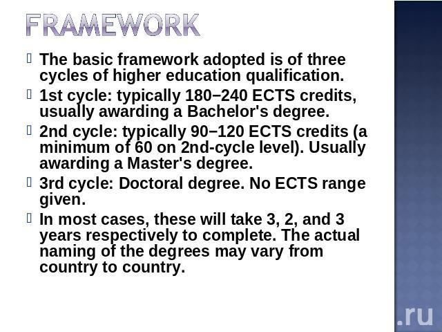 Framework The basic framework adopted is of three cycles of higher education qualification.1st cycle: typically 180−240 ECTS credits, usually awarding a Bachelor's degree.2nd cycle: typically 90−120 ECTS credits (a minimum of 60 on 2nd-cycle level).…