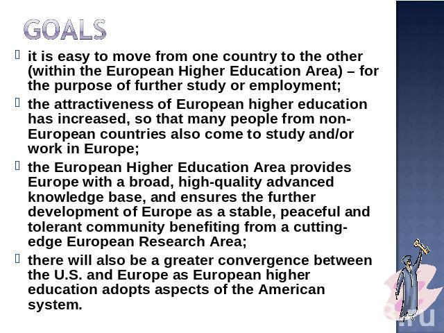 Goals it is easy to move from one country to the other (within the European Higher Education Area) – for the purpose of further study or employment;the attractiveness of European higher education has increased, so that many people from non-European …