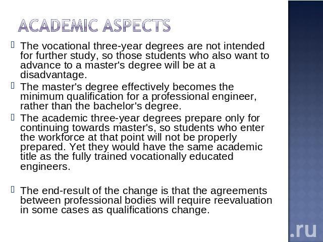 Academic aspects The vocational three-year degrees are not intended for further study, so those students who also want to advance to a master's degree will be at a disadvantage.The master's degree effectively becomes the minimum qualification for a …