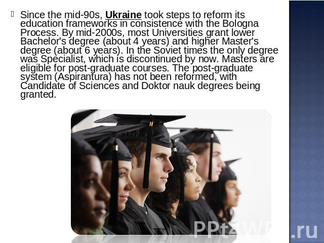 Since the mid-90s, Ukraine took steps to reform its education frameworks in consistence with the Bologna Process. By mid-2000s, most Universities grant lower Bachelor's degree (about 4 years) and higher Master's degree (about 6 years). In the Soviet…
