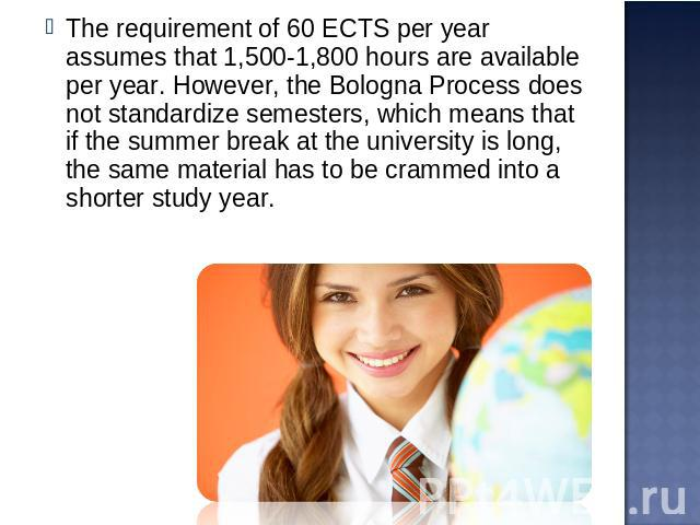 The requirement of 60 ECTS per year assumes that 1,500-1,800 hours are available per year. However, the Bologna Process does not standardize semesters, which means that if the summer break at the university is long, the same material has to be cramm…