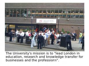 "The University's mission is to ""lead London in education, research and knowledge"