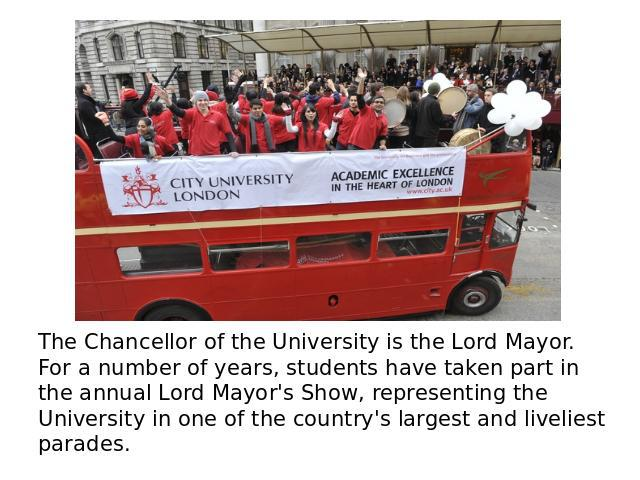 The Chancellor of the University is the Lord Mayor. For a number of years, students have taken part in the annual Lord Mayor's Show, representing the University in one of the country's largest and liveliest parades.