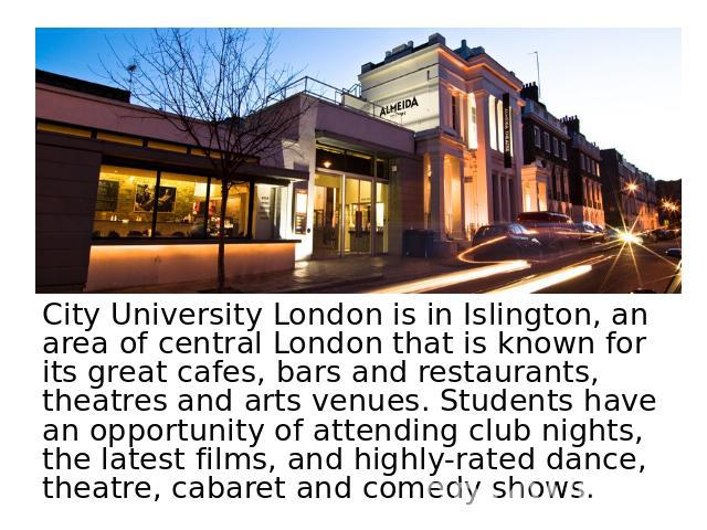 City University London is in Islington, an area of central London that is known for its great cafes, bars and restaurants, theatres and arts venues. Students have an opportunity of attending club nights, the latest films, and highly-rated dance, the…