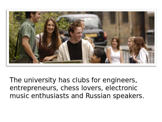 The university has clubs for engineers, entrepreneurs, chess lovers, electronic music enthusiasts and Russian speakers.
