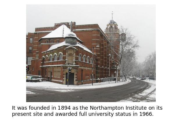 It was founded in 1894 as the Northampton Institute on its present site and awarded full university status in 1966.