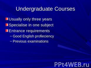 Undergraduate Courses Usually only three yearsSpecialise in one subjectEntrance