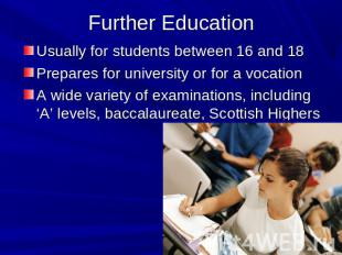 Further Education Usually for students between 16 and 18Prepares for university