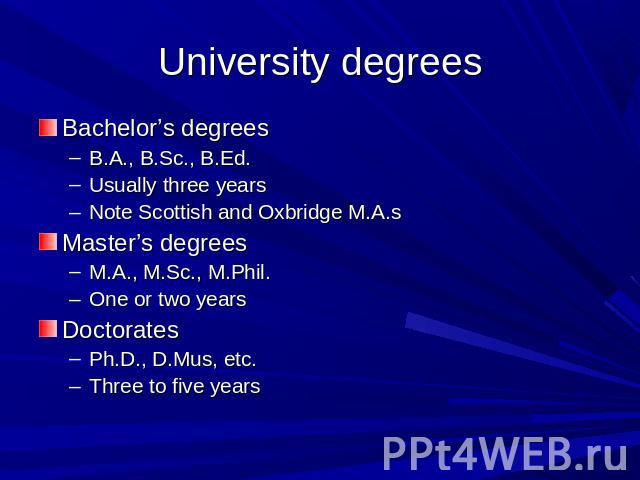 University degrees Bachelor's degreesB.A., B.Sc., B.Ed.Usually three yearsNote Scottish and Oxbridge M.A.sMaster's degreesM.A., M.Sc., M.Phil.One or two yearsDoctoratesPh.D., D.Mus, etc.Three to five years