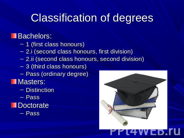 Classification of degrees Bachelors: 1 (first class honours)2.i (second class honours, first division)2.ii (second class honours, second division)3 (third class honours)Pass (ordinary degree)Masters:DistinctionPassDoctoratePass