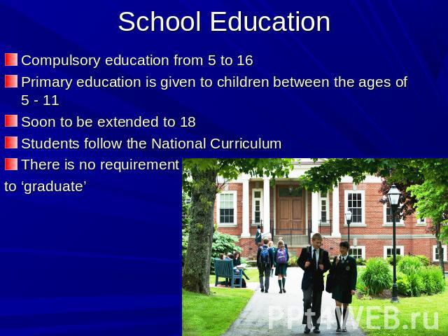 School Education Compulsory education from 5 to 16Primary education is given to children between the ages of 5 - 11Soon to be extended to 18Students follow the National CurriculumThere is no requirement to 'graduate'
