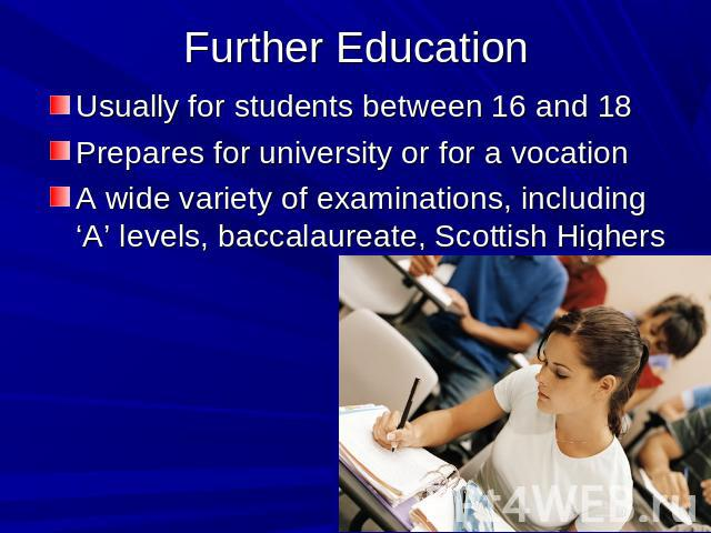 Further Education Usually for students between 16 and 18Prepares for university or for a vocationA wide variety of examinations, including 'A' levels, baccalaureate, Scottish Highers