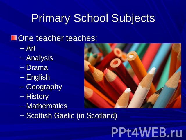 Primary School Subjects One teacher teaches:ArtAnalysisDramaEnglishGeographyHistoryMathematicsScottish Gaelic (in Scotland)
