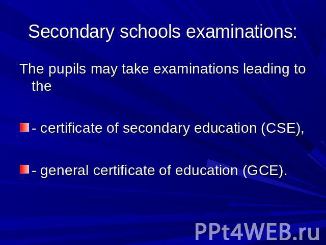 Secondary schools examinations: The pupils may take examinations leading to the- certificate of secondary education (CSE),- general certificate of education (GCE).