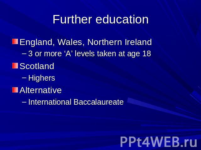 Further education England, Wales, Northern Ireland3 or more 'A' levels taken at age 18ScotlandHighersAlternativeInternational Baccalaureate