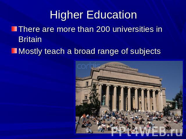 Higher Education There are more than 200 universities in BritainMostly teach a broad range of subjects