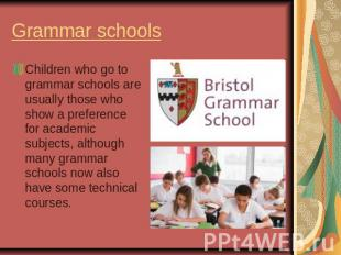 Grammar schoolsChildren who go to grammar schools are usually those who show a p