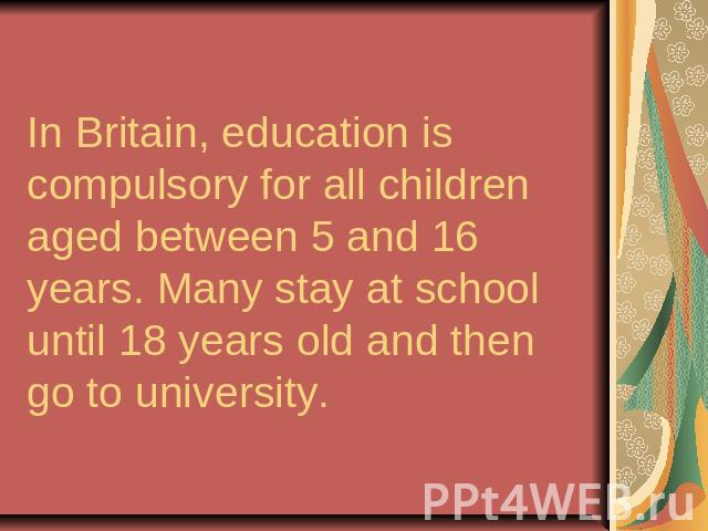 In Britain, education is compulsory for all children aged between 5 and 16 years. Many stay at school until 18 years old and then go to university.