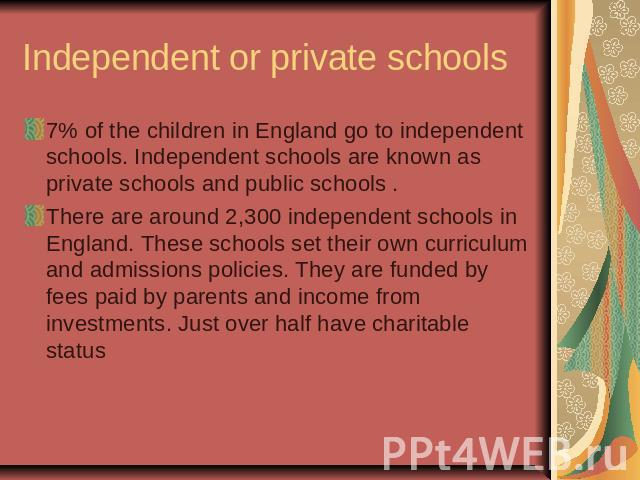 Independent or private schools7% of the children in England go to independent schools. Independent schools are known as private schools and public schools . There are around 2,300 independent schools in England. These schools set their own curriculu…