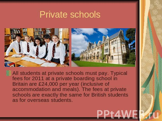 Private schoolsAll students at private schools must pay. Typical fees for 2011 at a private boarding school in Britain are £24,000 per year (inclusive of accommodation and meals). The fees at private schools are exactly the same for British students…