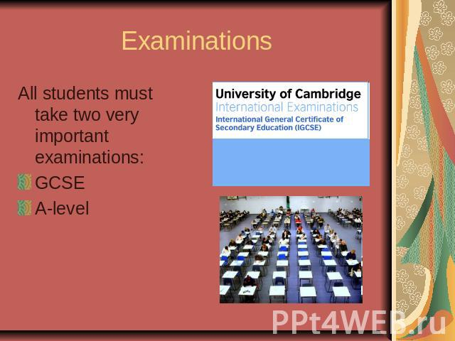 ExaminationsAll students must take two very important examinations:GCSEA-level