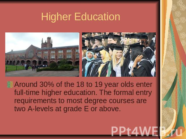 Higher EducationAround 30% of the 18 to 19 year olds enter full-time higher education. The formal entry requirements to most degree courses are two A-levels at grade E or above.