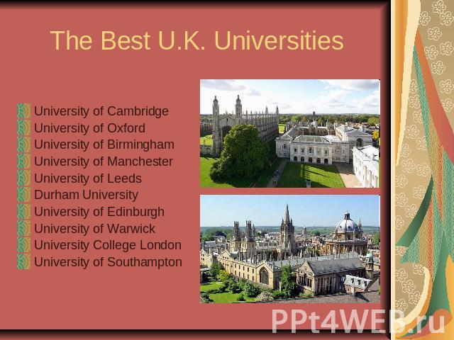 The Best U.K. UniversitiesUniversity of CambridgeUniversity of OxfordUniversity of BirminghamUniversity of ManchesterUniversity of LeedsDurham UniversityUniversity of EdinburghUniversity of WarwickUniversity College LondonUniversity of Southampton