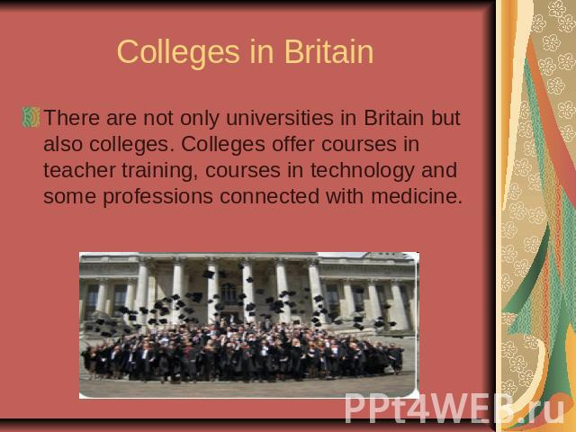 Colleges in Britain There are not only universities in Britain but also colleges. Colleges offer courses in teacher training, courses in technology and some professions connected with medicine.