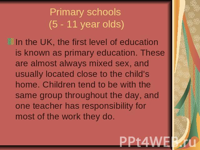 Primary schools (5 - 11 year olds)In the UK, the first level of education is known as primary education. These are almost always mixed sex, and usually located close to the child's home. Children tend to be with the same group throughout the day, an…