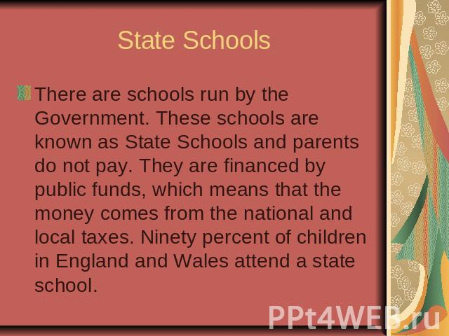 State SchoolsThere are schools run by the Government. These schools are known as State Schools and parents do not pay. They are financed by public funds, which means that the money comes from the national and local taxes. Ninety percent of children …