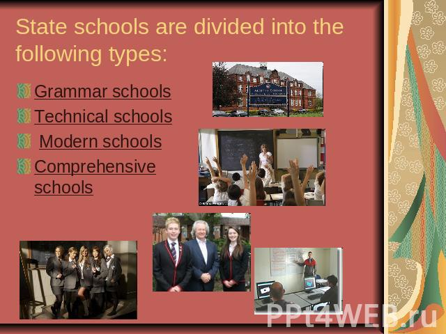 State schools are divided into the following types:Grammar schools Technical schools Modern schools Comprehensive schools