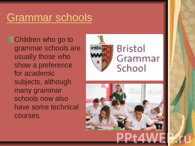 Grammar schoolsChildren who go to grammar schools are usually those who show a preference for academic subjects, although many grammar schools now also have some technical courses.