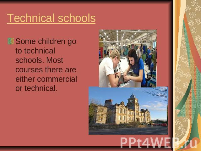 Technical schools Some children go to technical schools. Most courses there are either commercial or technical.