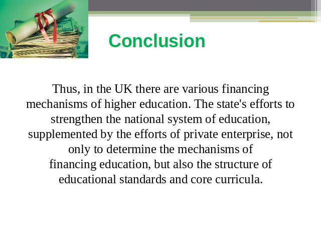 Conclusion Thus, in the UK there are various financing mechanisms of higher education. The state's efforts to strengthen the national system of education, supplemented by the efforts of private enterprise, not only to determine the mechanisms of fin…