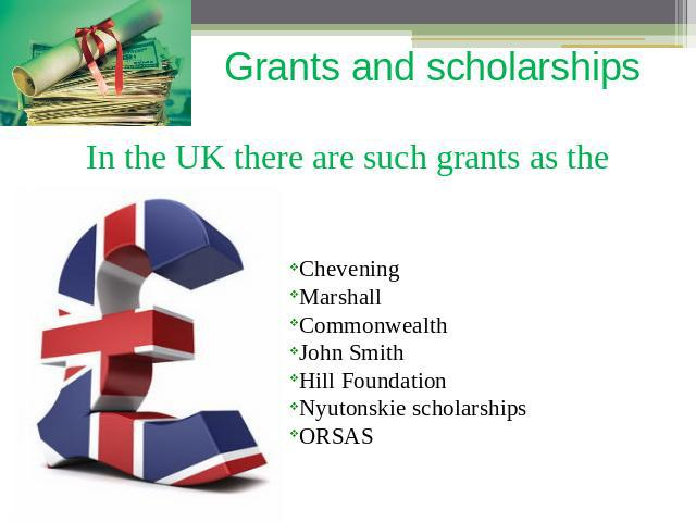 Grants and scholarships In the UK there are such grants as the CheveningMarshallCommonwealthJohn SmithHill FoundationNyutonskie scholarshipsORSAS