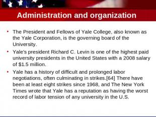 Administration and organization The President and Fellows of Yale College, also