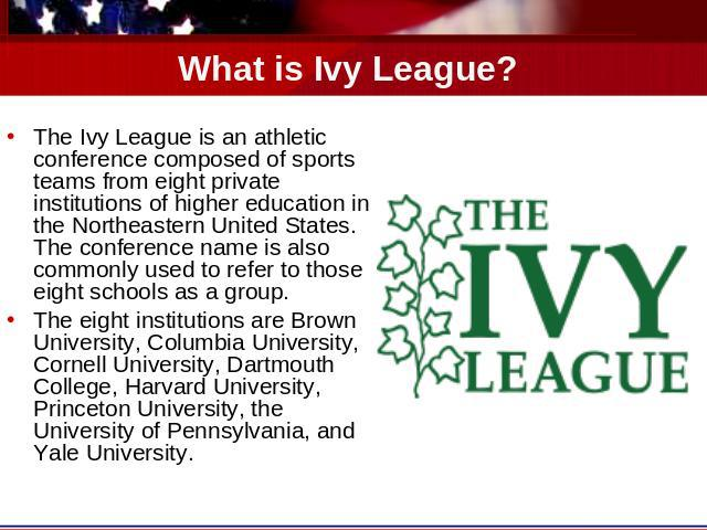 What is Ivy League? The Ivy League is an athletic conference composed of sports teams from eight private institutions of higher education in the Northeastern United States. The conference name is also commonly used to refer to those eight schools as…