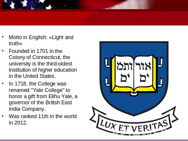 Motto in English: «Light and truth»Founded in 1701 in the Colony of Connecticut, the university is the third-oldest institution of higher education in the United States.In 1718, the College was renamed
