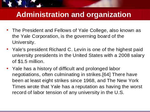 Administration and organization The President and Fellows of Yale College, also known as the Yale Corporation, is the governing board of the University.Yale's president Richard C. Levin is one of the highest paid university presidents in the United …