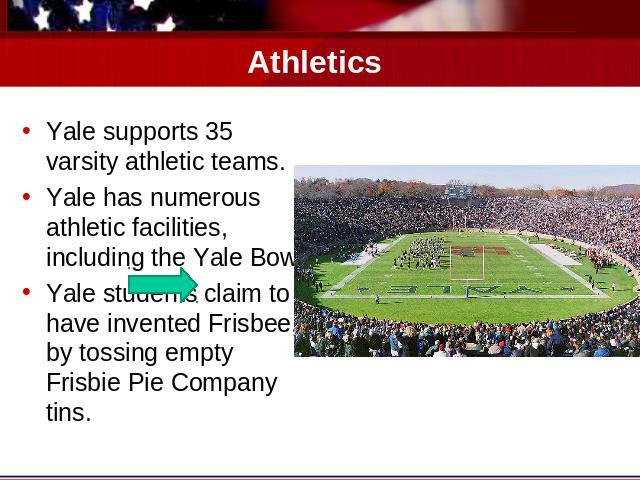 Athletics Yale supports 35 varsity athletic teams.Yale has numerous athletic facilities, including the Yale Bowl.Yale students claim to have invented Frisbee, by tossing empty Frisbie Pie Company tins.