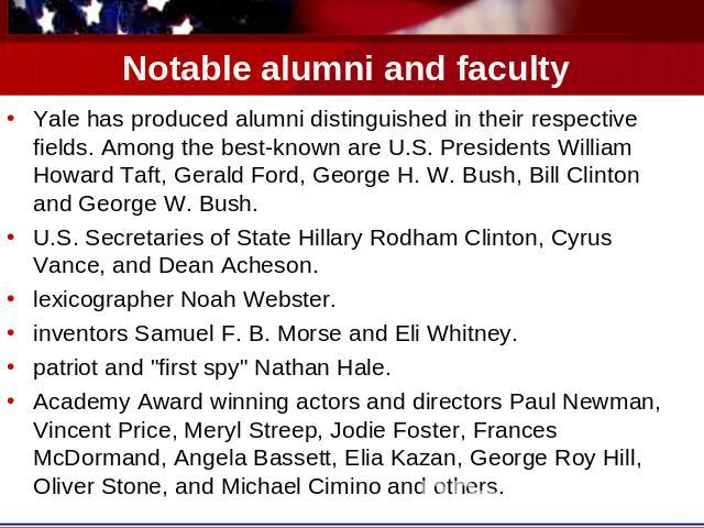 Notable alumni and faculty Yale has produced alumni distinguished in their respective fields. Among the best-known are U.S. Presidents William Howard Taft, Gerald Ford, George H. W. Bush, Bill Clinton and George W. Bush.U.S. Secretaries of State Hil…