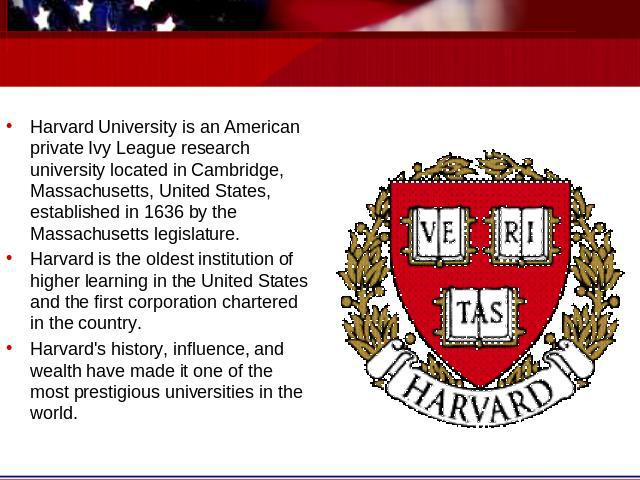 Harvard University is an American private Ivy League research university located in Cambridge, Massachusetts, United States, established in 1636 by the Massachusetts legislature. Harvard is the oldest institution of higher learning in the United Sta…