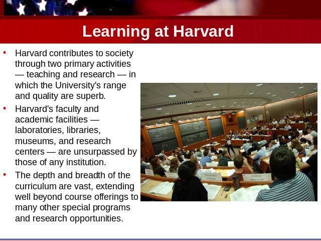 Learning at Harvard Harvard contributes to society through two primary activities — teaching and research — in which the University's range and quality are superb.Harvard's faculty and academic facilities — laboratories, libraries, museums, and rese…